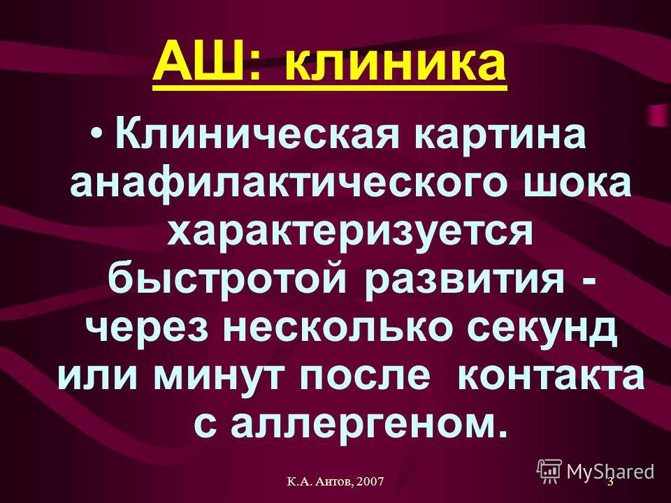К.А. Аитов, 20073 АШ: клиника Клиническая картина анафилактического шока характеризуется быстротой развития - через несколько секунд или минут после контакта с аллергеном.
