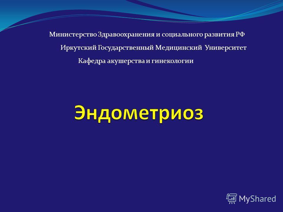 Министерство Здравоохранения и социального развития РФ Иркутский Государственный Медицинский Университет Кафедра акушерства и гинекологии