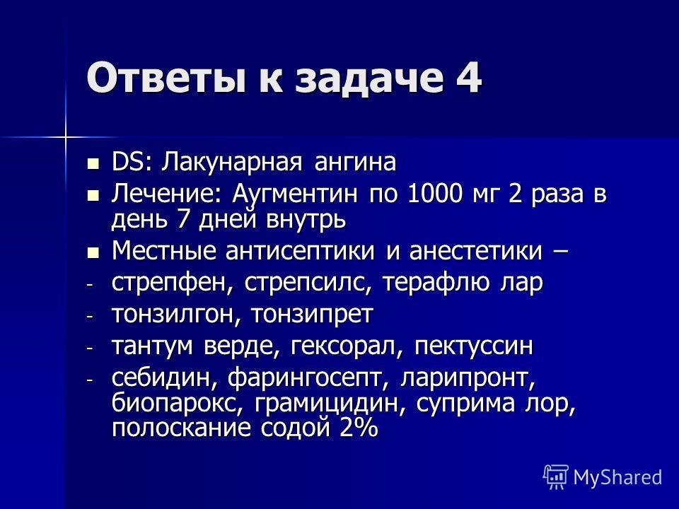 Ответы к задаче 4 DS: Лакунарная ангина DS: Лакунарная ангина Лечение: Аугментин по 1000 мг 2 раза в день 7 дней внутрь Лечение: Аугментин по 1000 мг 2 раза в день 7 дней внутрь Местные антисептики и анестетики – Местные антисептики и анестетики – -
