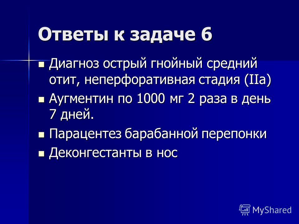 Ответы к задаче 6 Диагноз острый гнойный средний отит, неперфоративная стадия (IIа) Диагноз острый гнойный средний отит, неперфоративная стадия (IIа) Аугментин по 1000 мг 2 раза в день 7 дней. Аугментин по 1000 мг 2 раза в день 7 дней. Парацентез бар