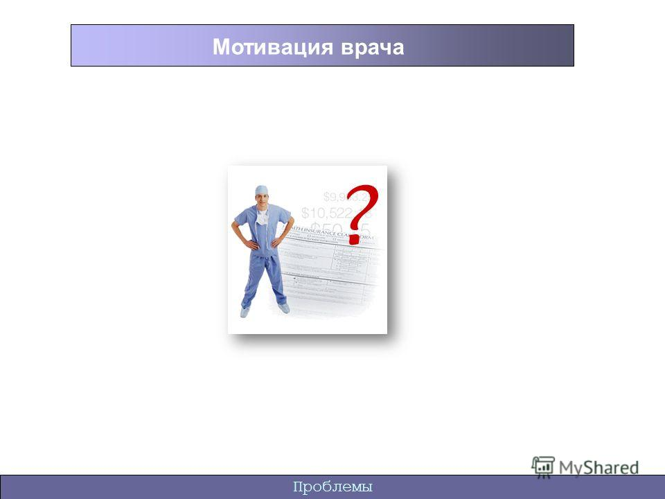 Проблемы Мотивация врача ?