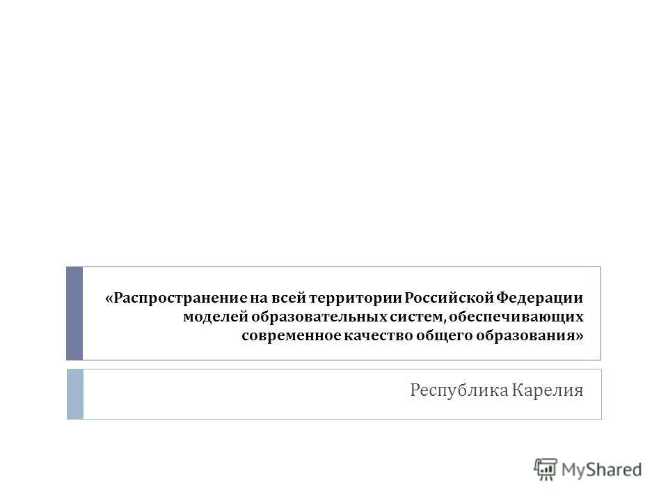 « Распространение на всей территории Российской Федерации моделей образовательных систем, обеспечивающих современное качество общего образования » Республика Карелия