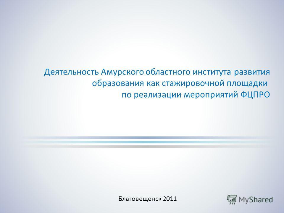 Деятельность Амурского областного института развития образования как стажировочной площадки по реализации мероприятий ФЦПРО Благовещенск 2011