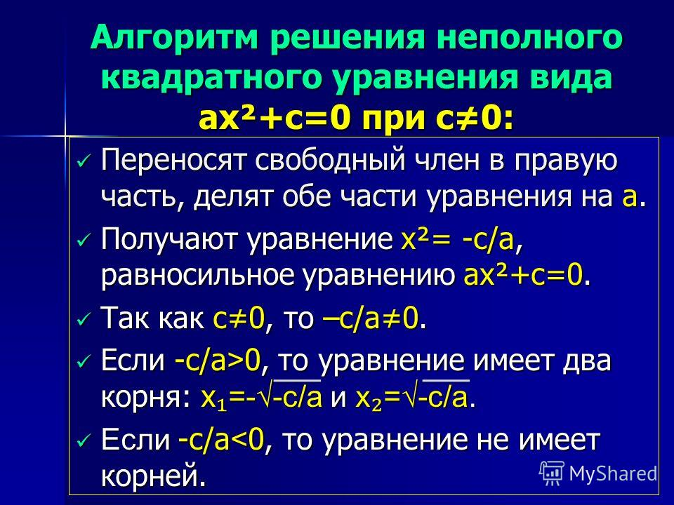 Алгоритм решения неполного квадратного уравнения вида ax²+c=0 при с0: Переносят свободный член в правую часть, делят обе части уравнения на а. Переносят свободный член в правую часть, делят обе части уравнения на а. Получают уравнение x²= -c/a, равно