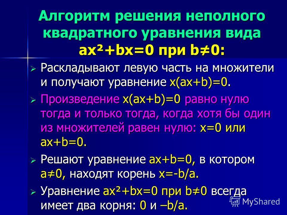Алгоритм решения неполного квадратного уравнения вида ax²+bx=0 при b0: Раскладывают левую часть на множители и получают уравнение x(ax+b)=0. Раскладывают левую часть на множители и получают уравнение x(ax+b)=0. Произведение x(ax+b)=0 равно нулю тогда