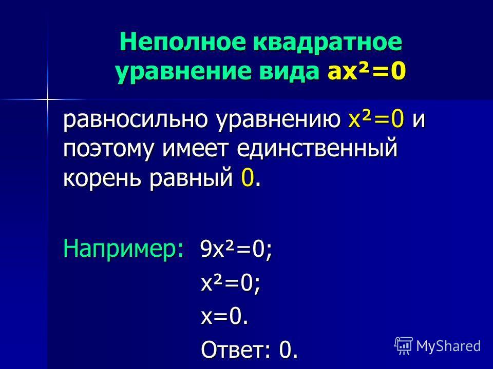 Неполное квадратное уравнение вида ax²=0 равносильно уравнению x²=0 и поэтому имеет единственный корень равный 0. Например: 9x²=0; x²=0; x²=0; x=0. x=0. Ответ: 0. Ответ: 0.