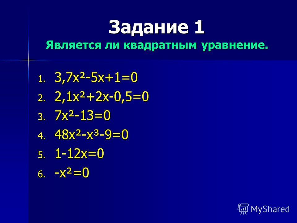 Задание 1 Является ли квадратным уравнение. 1. 3,7x²-5x+1=0 2. 2,1x²+2x-0,5=0 3. 7x²-13=0 4. 48x²-x³-9=0 5. 1-12x=0 6. -x²=0