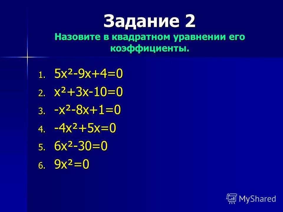 Задание 2 Назовите в квадратном уравнении его коэффициенты. 1. 5x²-9x+4=0 2. x²+3x-10=0 3. -x²-8x+1=0 4. -4x²+5x=0 5. 6x²-30=0 6. 9x²=0