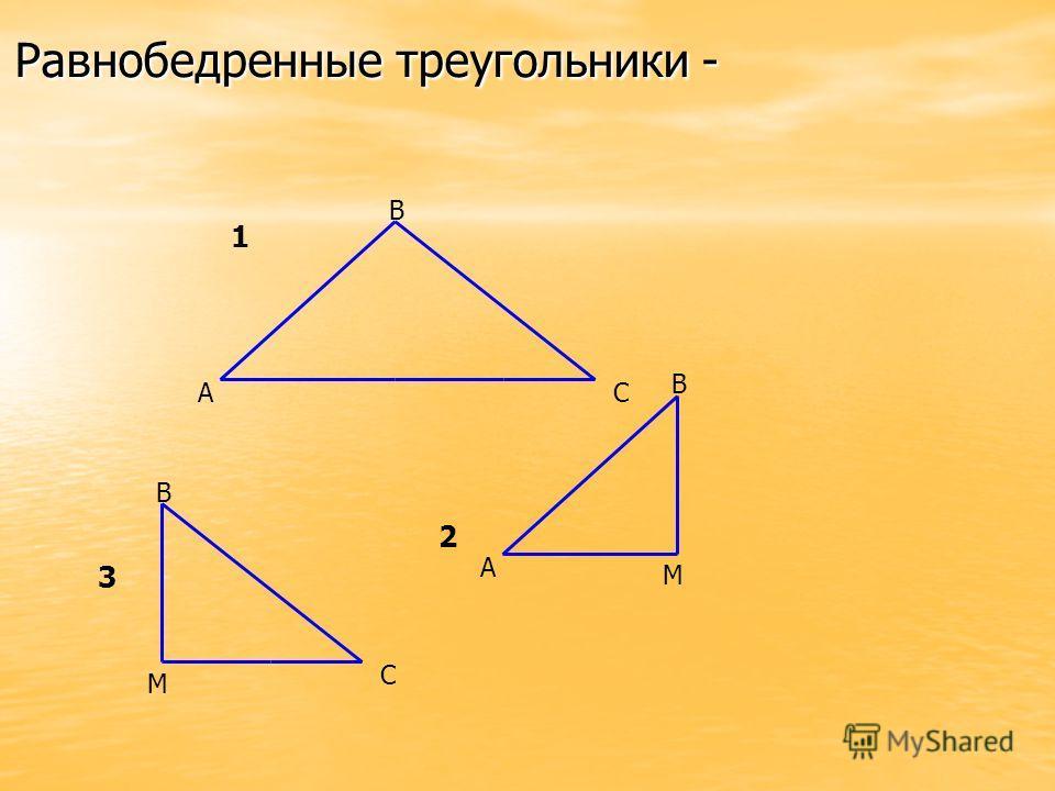 Равнобедренные треугольники - 3 А В С 1 А В М 2 В С М 3