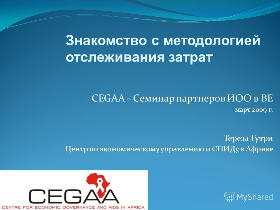 CEGAA - Семинар партнеров ИОО в ВЕ март 2009 г. Тереза Гутри Центр по экономическому управлению и СПИДу в Африке Знакомство с методологией отслеживания затрат