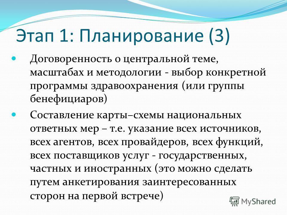 Этап 1: Планирование (3) Договоренность о центральной теме, масштабах и методологии - выбор конкретной программы здравоохранения (или группы бенефициаров) Составление карты–схемы национальных ответных мер – т.е. указание всех источников, всех агентов