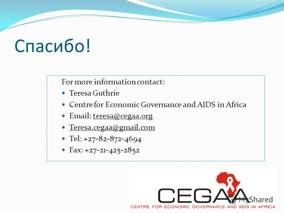 Спасибо! For more information contact: Teresa Guthrie Centre for Economic Governance and AIDS in Africa Email: teresa@cegaa.org Teresa.cegaa@gmail.com Tel: +27-82-872-4694 Fax: +27-21-425-2852