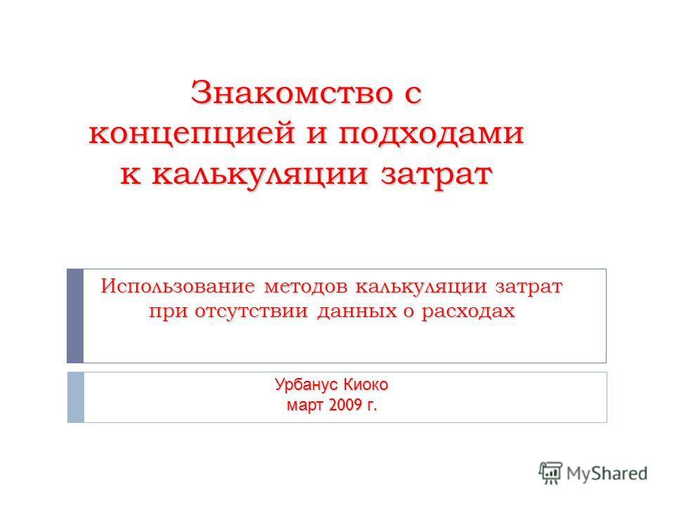 Знакомство с концепцией и подходами к калькуляции затрат Использование методов калькуляции затрат при отсутствии данных о расходах Урбанус Киоко март 2009 г.
