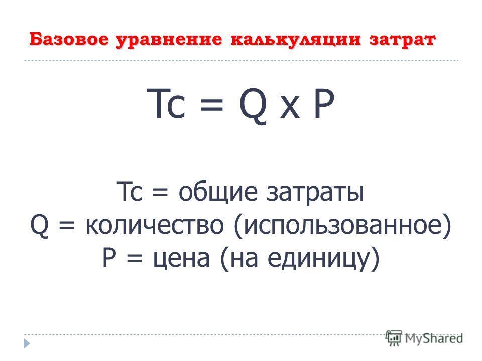 Базовое уравнение калькуляции затрат Tc = Q x P Tc = общие затраты Q = количество (использованное) P = цена (на единицу)