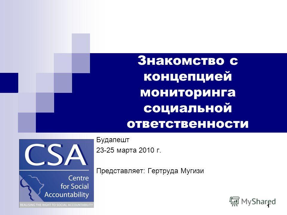 1 Знакомство с концепцией мониторинга социальной ответственности Будапешт 23-25 марта 2010 г. Представляет: Гертруда Мугизи