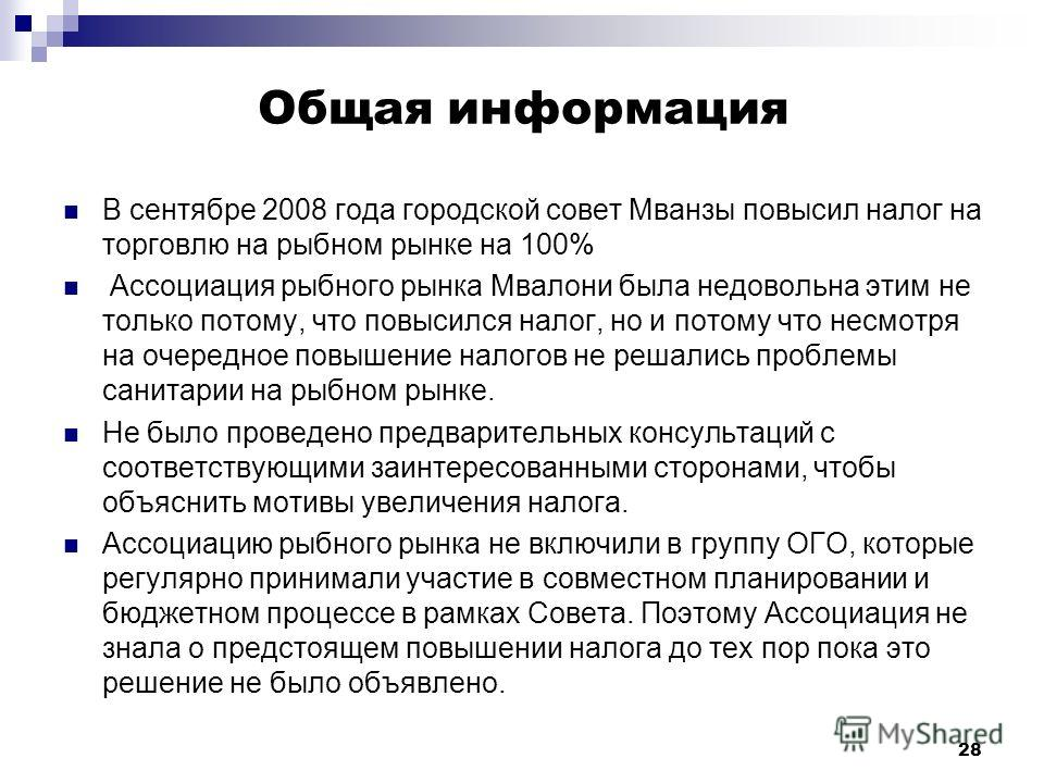 28 Общая информация В сентябре 2008 года городской совет Мванзы повысил налог на торговлю на рыбном рынке на 100% Ассоциация рыбного рынка Мвалони была недовольна этим не только потому, что повысился налог, но и потому что несмотря на очередное повыш