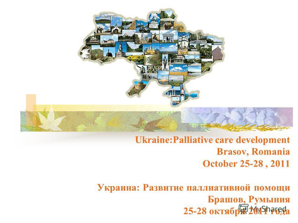 Ukraine:Palliative care development Brasov, Romania October 25-28, 2011 Украина: Развитие паллиативной помощи Брашов, Румыния 25-28 октября 2011 года