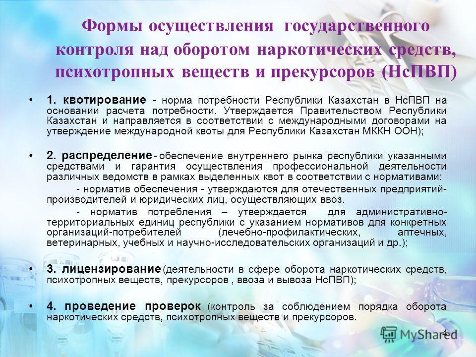 4 Формы осуществления государственного контроля над оборотом наркотических средств, психотропных веществ и прекурсоров (НсПВП) 1. квотирование - норма потребности Республики Казахстан в НсПВП на основании расчета потребности. Утверждается Правительст