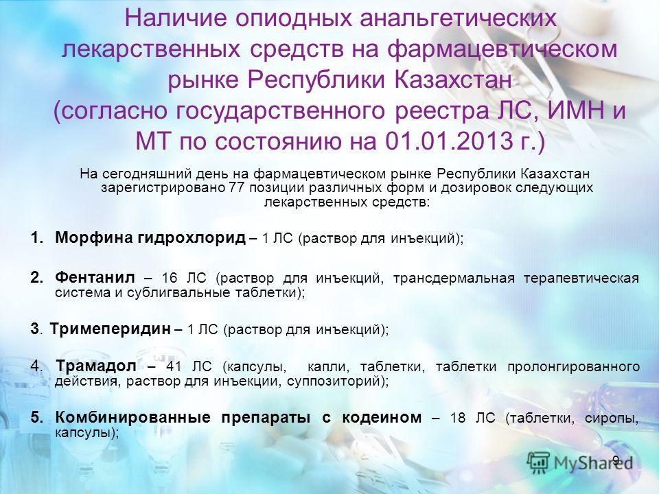 9 Наличие опиодных анальгетических лекарственных средств на фармацевтическом рынке Республики Казахстан (согласно государственного реестра ЛС, ИМН и МТ по состоянию на 01.01.2013 г.) На сегодняшний день на фармацевтическом рынке Республики Казахстан
