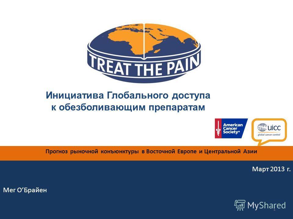 Инициатива Глобального доступа к обезболивающим препаратам Мег ОБрайен 1 Прогноз рыночной конъюнктуры в Восточной Европе и Центральной Азии Март 2013 г.