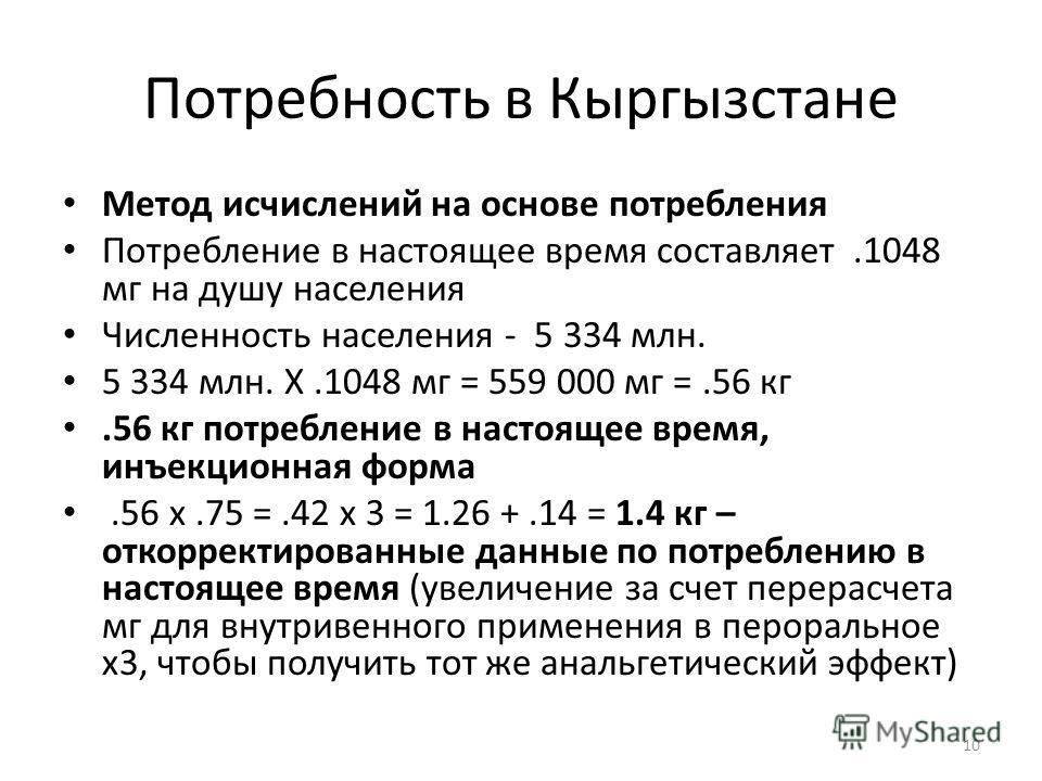 Потребность в Кыргызстане Метод исчислений на основе потребления Потребление в настоящее время составляет.1048 мг на душу населения Численность населения - 5 334 млн. 5 334 млн. X.1048 мг = 559 000 мг =.56 кг.56 кг потребление в настоящее время, инъе