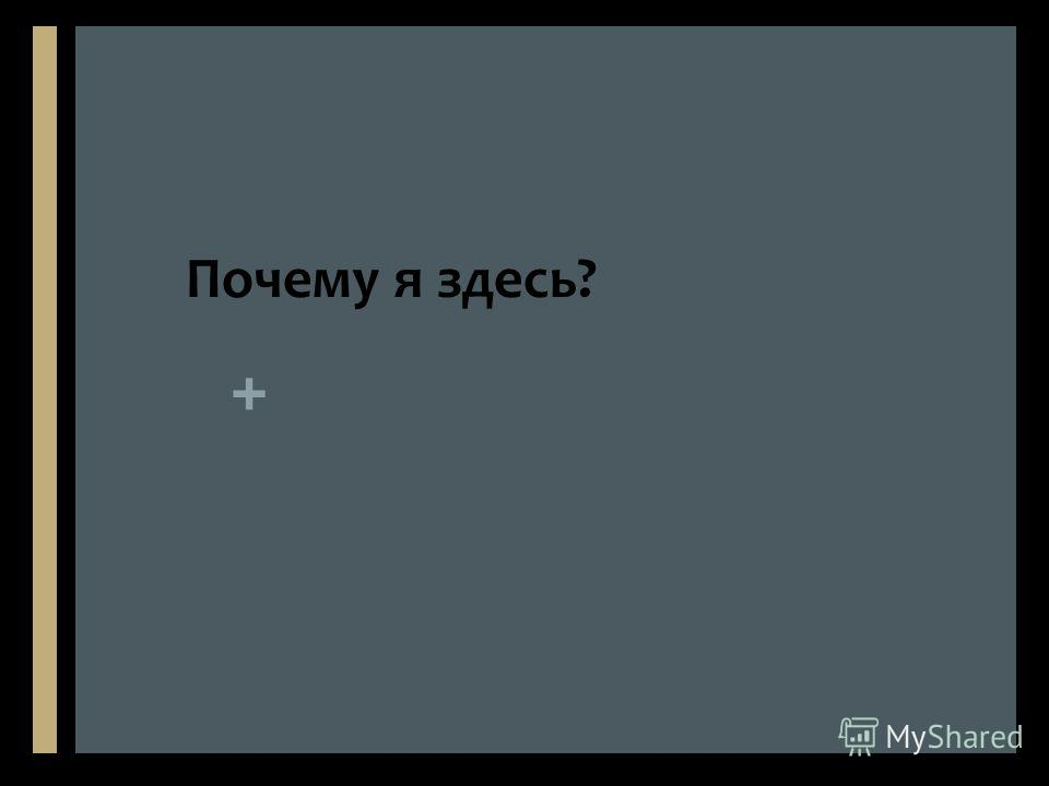 + Почему я здесь?