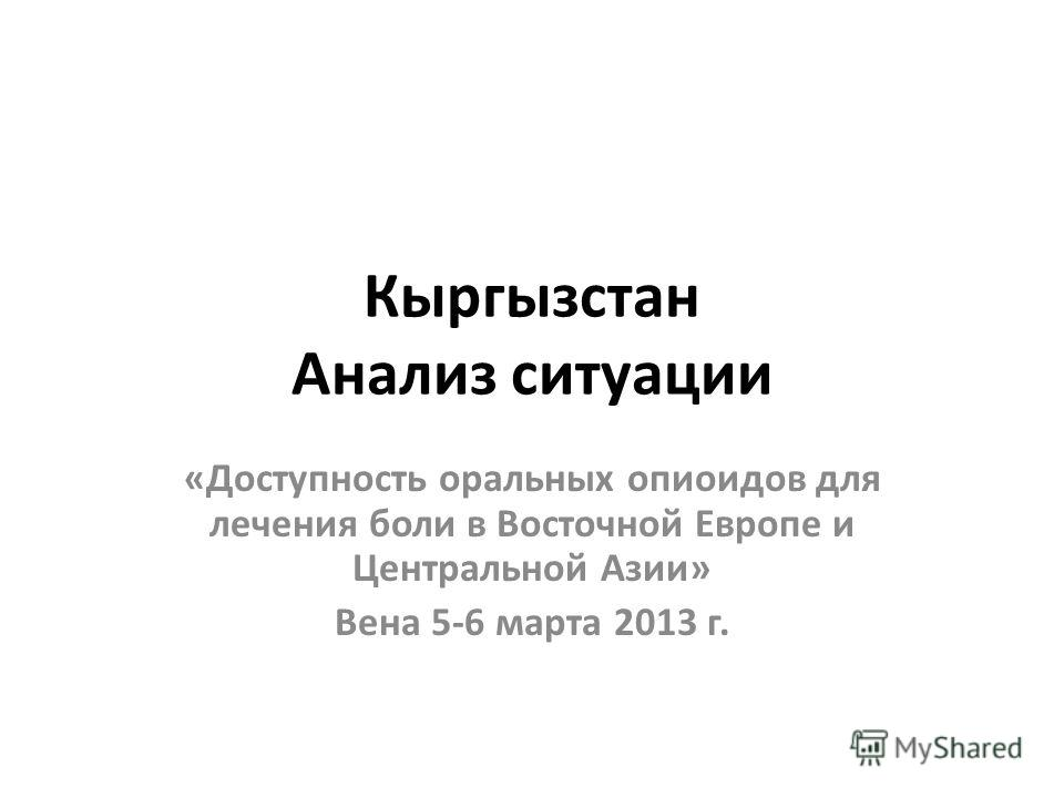 Кыргызстан Анализ ситуации «Доступность оральных опиоидов для лечения боли в Восточной Европе и Центральной Азии» Вена 5-6 марта 2013 г.