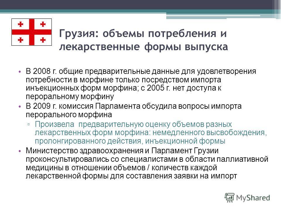 Грузия: объемы потребления и лекарственные формы выпуска В 2008 г. общие предварительные данные для удовлетворения потребности в морфине только посредством импорта инъекционных форм морфина; с 2005 г. нет доступа к пероральному морфину В 2009 г. коми