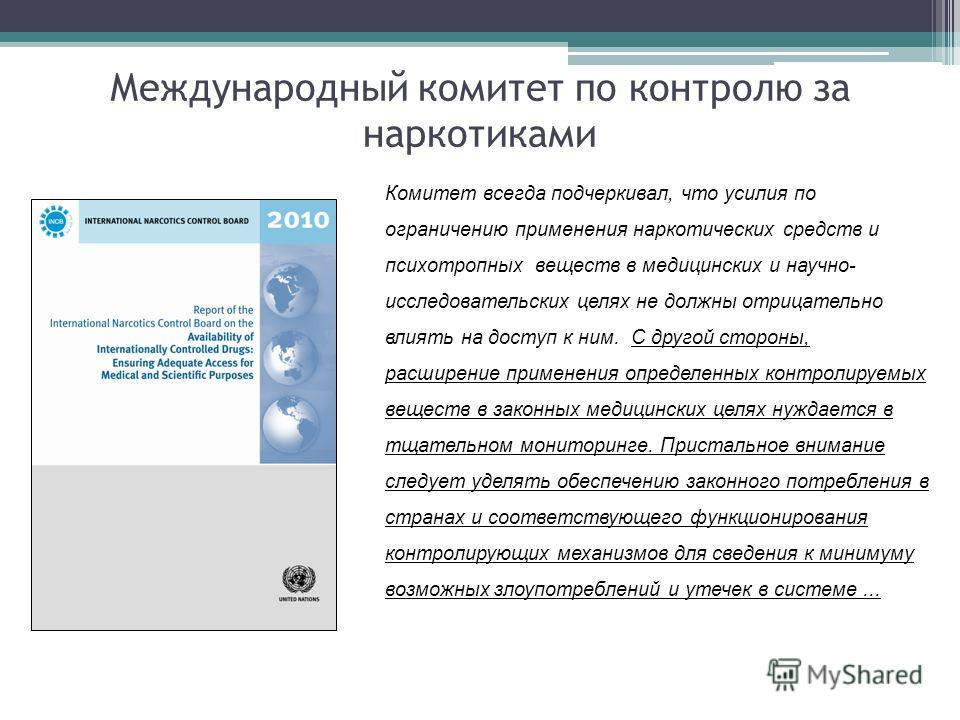 Комитет всегда подчеркивал, что усилия по ограничению применения наркотических средств и психотропных веществ в медицинских и научно- исследовательских целях не должны отрицательно влиять на доступ к ним. С другой стороны, расширение применения опред