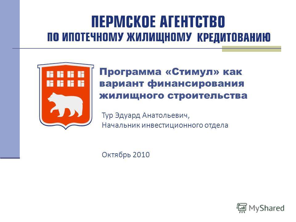 Программа «Стимул» как вариант финансирования жилищного строительства Тур Эдуард Анатольевич, Начальник инвестиционного отдела Октябрь 2010