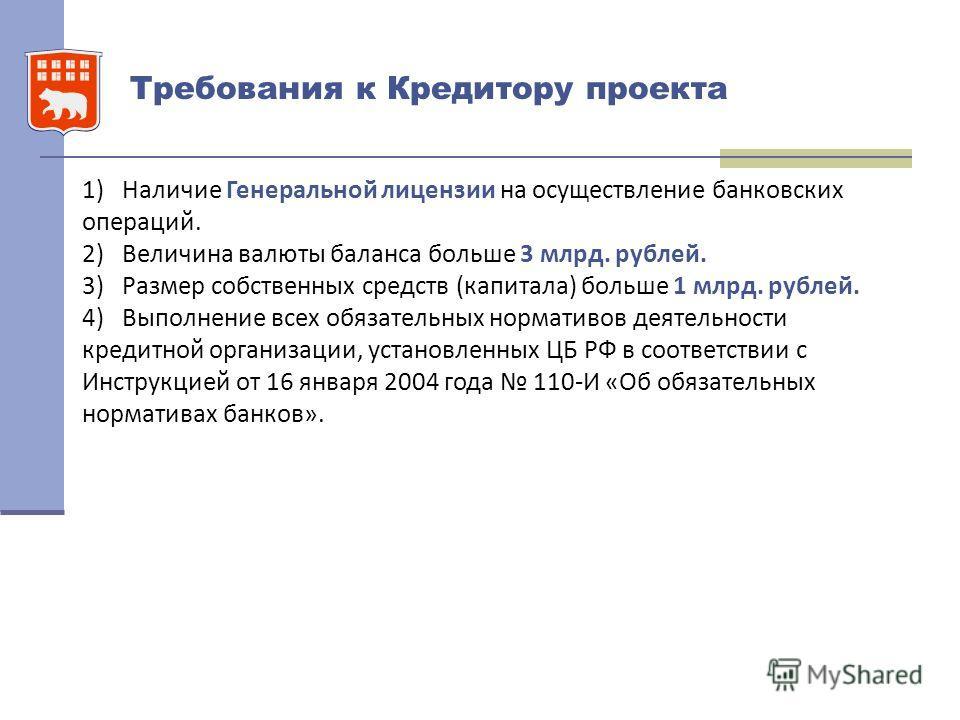 Требования к Кредитору проекта 1) Наличие Генеральной лицензии на осуществление банковских операций. 2) Величина валюты баланса больше 3 млрд. рублей. 3) Размер собственных средств (капитала) больше 1 млрд. рублей. 4) Выполнение всех обязательных нор