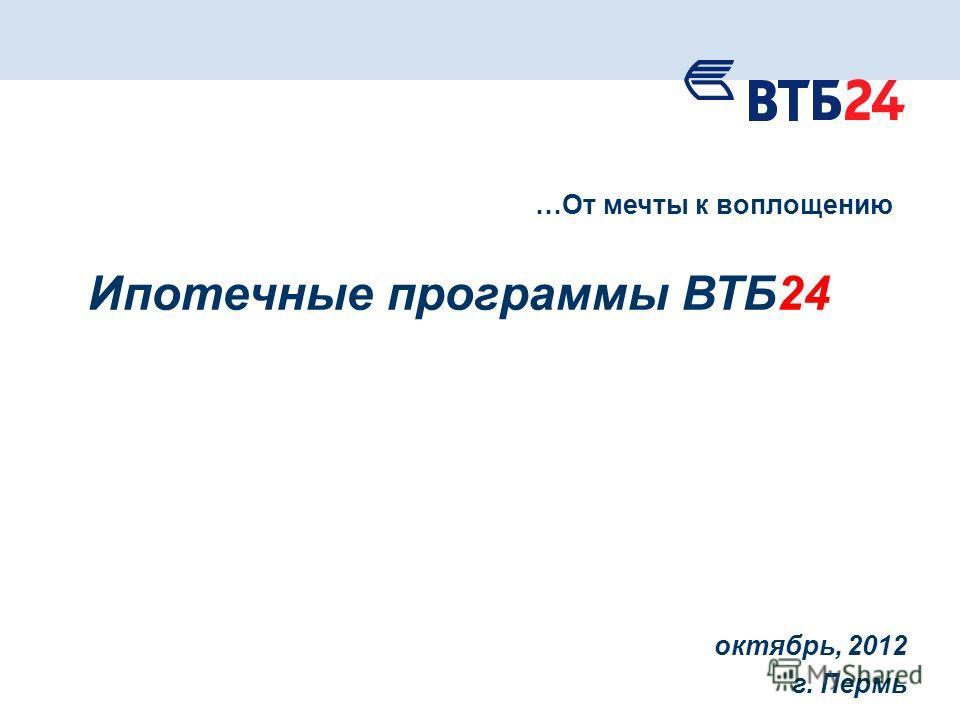 октябрь, 2012 г. Пермь …От мечты к воплощению Ипотечные программы ВТБ24