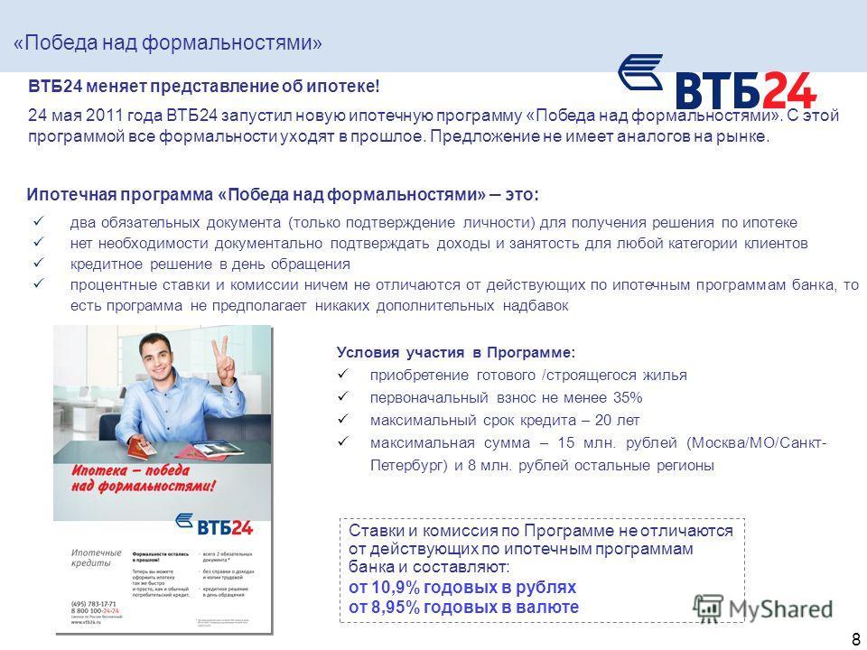 8 ВТБ24 меняет представление об ипотеке! 24 мая 2011 года ВТБ24 запустил новую ипотечную программу «Победа над формальностями». С этой программой все формальности уходят в прошлое. Предложение не имеет аналогов на рынке. Условия участия в Программе: