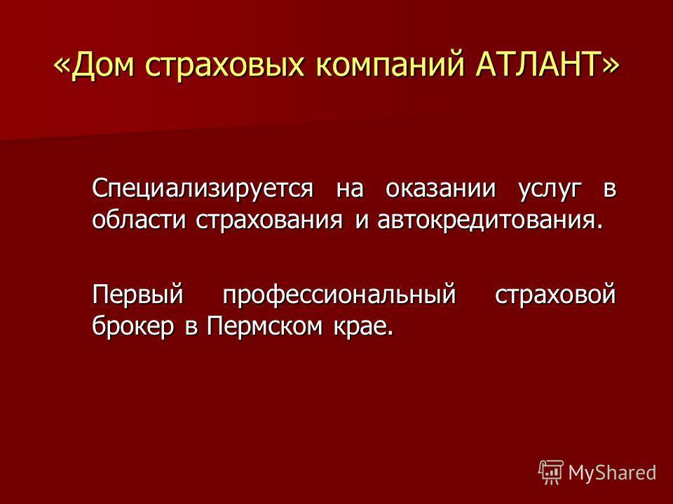 «Дом страховых компаний АТЛАНТ» Специализируется на оказании услуг в области страхования и автокредитования. Первый профессиональный страховой брокер в Пермском крае.