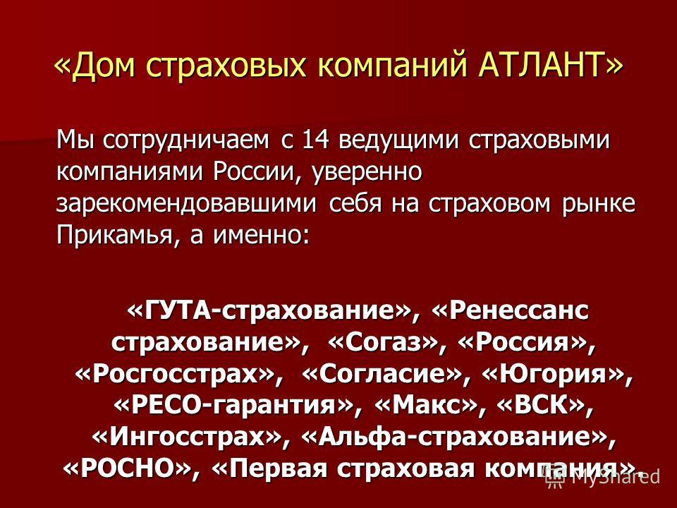 «Дом страховых компаний АТЛАНТ» Мы сотрудничаем с 14 ведущими страховыми компаниями России, уверенно зарекомендовавшими себя на страховом рынке Прикамья, а именно: «ГУТА-страхование», «Ренессанс страхование», «Согаз», «Россия», «Росгосстрах», «Соглас