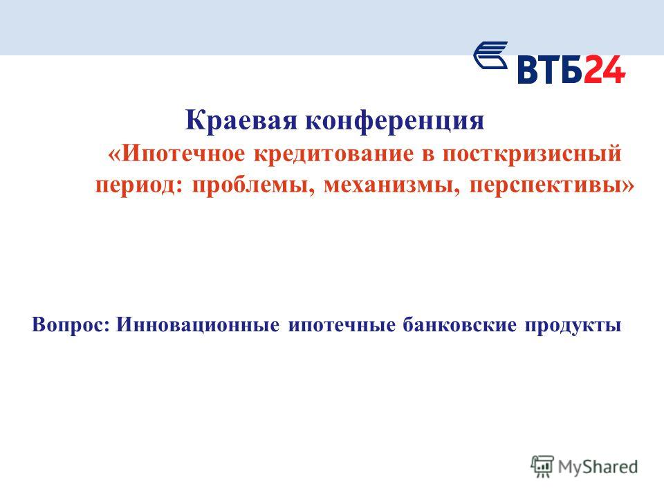 Краевая конференция «Ипотечное кредитование в посткризисный период: проблемы, механизмы, перспективы» Вопрос: Инновационные ипотечные банковские продукты