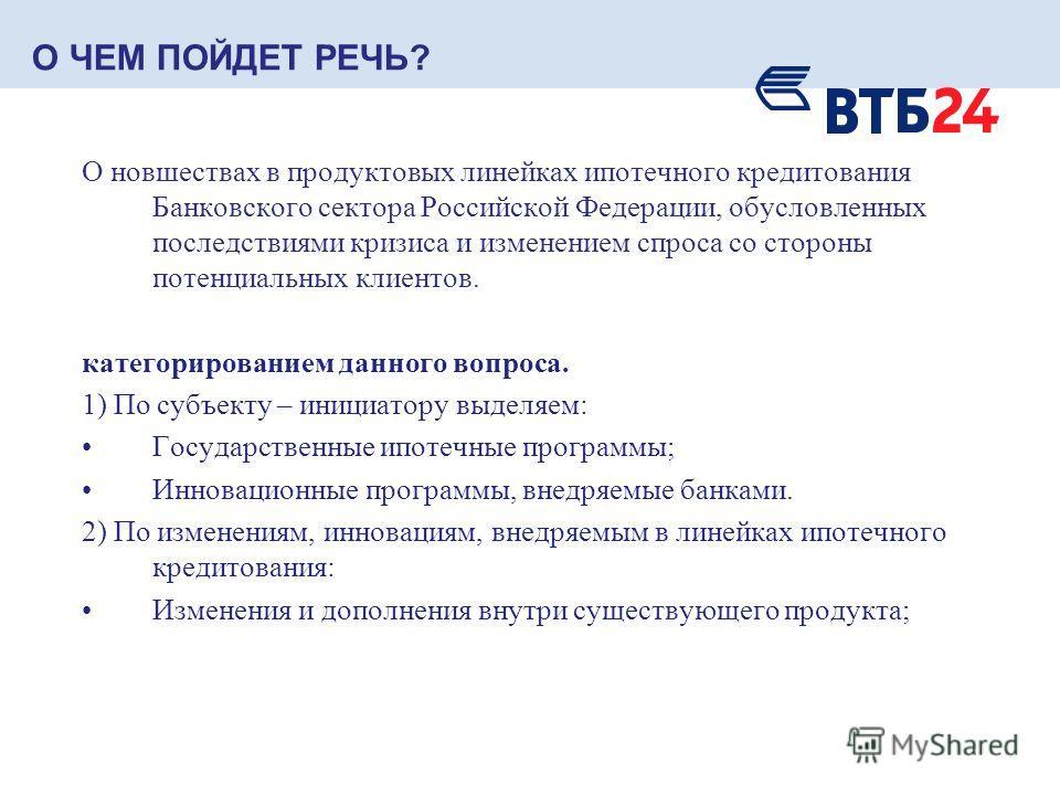 О ЧЕМ ПОЙДЕТ РЕЧЬ? О новшествах в продуктовых линейках ипотечного кредитования Банковского сектора Российской Федерации, обусловленных последствиями кризиса и изменением спроса со стороны потенциальных клиентов. категорированием данного вопроса. 1) П