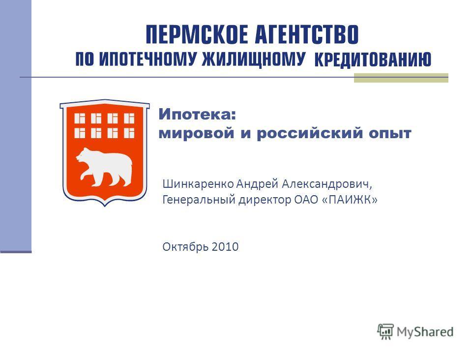 Ипотека: мировой и российский опыт Шинкаренко Андрей Александрович, Генеральный директор ОАО «ПАИЖК» Октябрь 2010