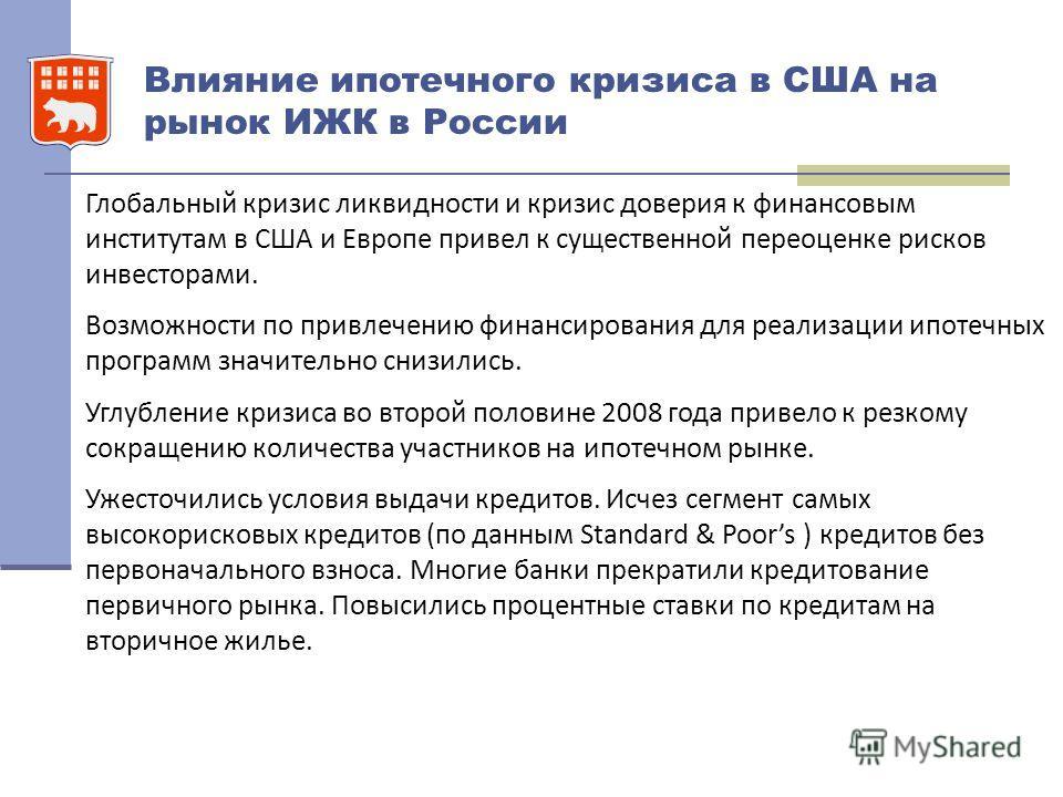 Влияние ипотечного кризиса в США на рынок ИЖК в России Глобальный кризис ликвидности и кризис доверия к финансовым институтам в США и Европе привел к существенной переоценке рисков инвесторами. Возможности по привлечению финансирования для реализации