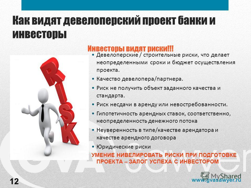 www.gvasawyer.ru Как видят девелоперский проект банки и инвесторы Инвесторы видят риски!!! Девелоперские / строительные риски, что делает неопределенными сроки и бюджет осуществления проекта. Качество девелопера/партнера. Риск не получить объект зада