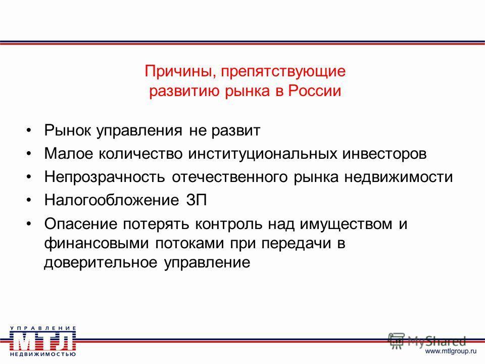 Причины, препятствующие развитию рынка в России Рынок управления не развит Малое количество институциональных инвесторов Непрозрачность отечественного рынка недвижимости Налогообложение ЗП Опасение потерять контроль над имуществом и финансовыми поток