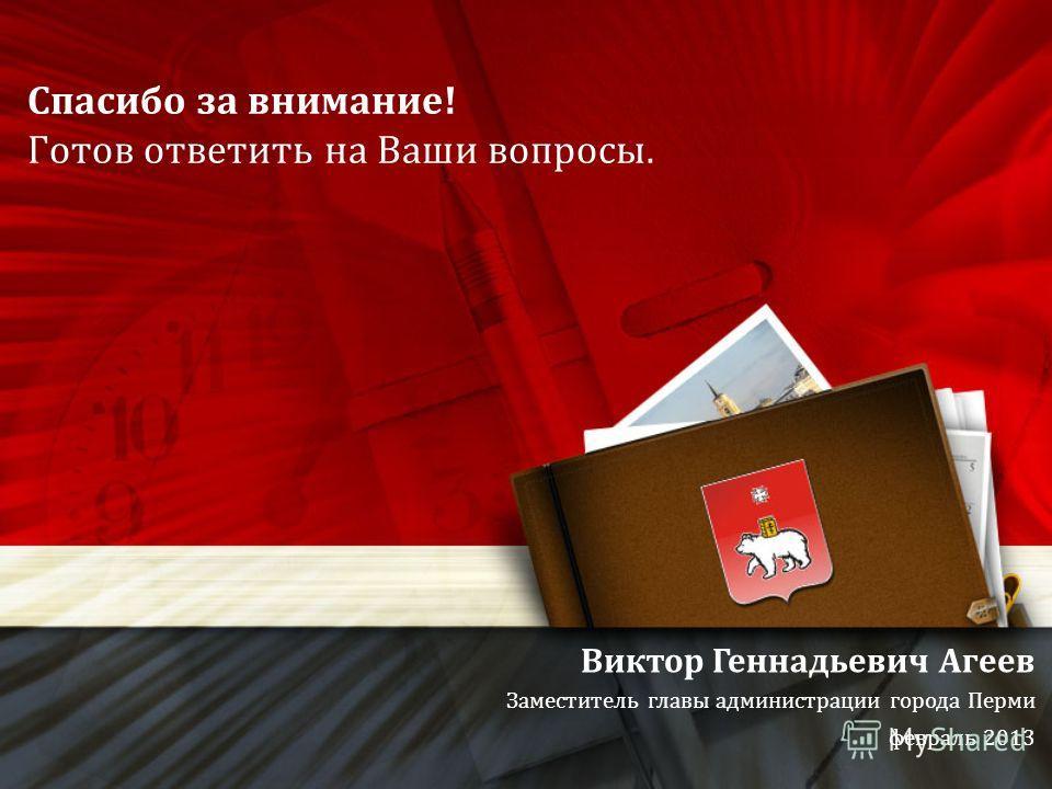 Спасибо за внимание! Готов ответить на Ваши вопросы. Виктор Геннадьевич Агеев Заместитель главы администрации города Перми февраль 2013