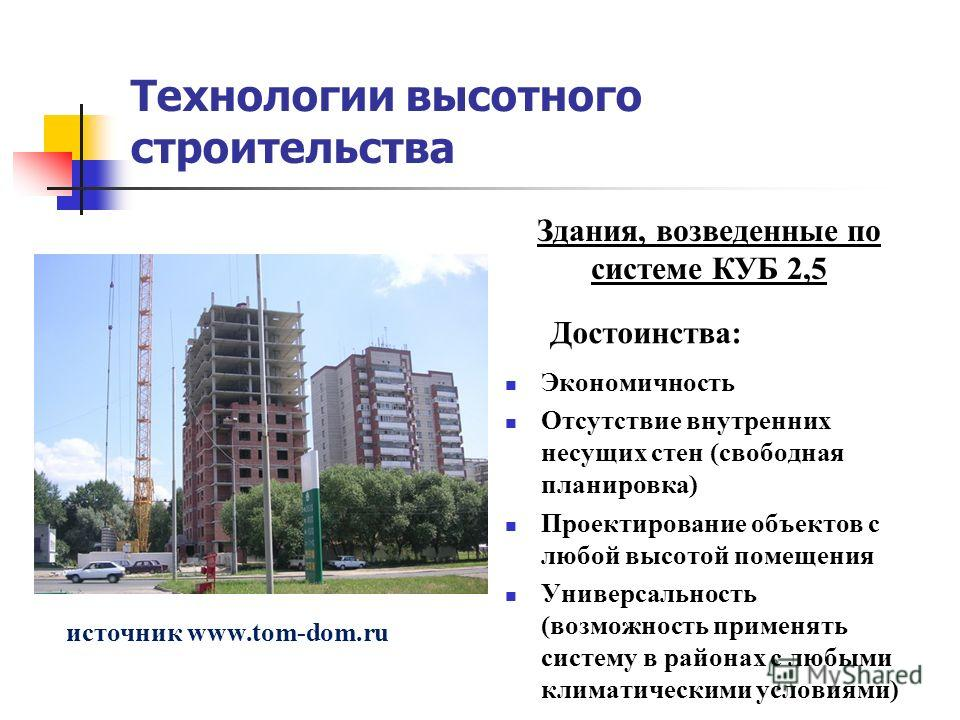 Технологии высотного строительства Здания, возведенные по системе КУБ 2,5 источник www.tom-dom.ru Достоинства: Экономичность Отсутствие внутренних несущих стен (свободная планировка) Проектирование объектов с любой высотой помещения Универсальность (