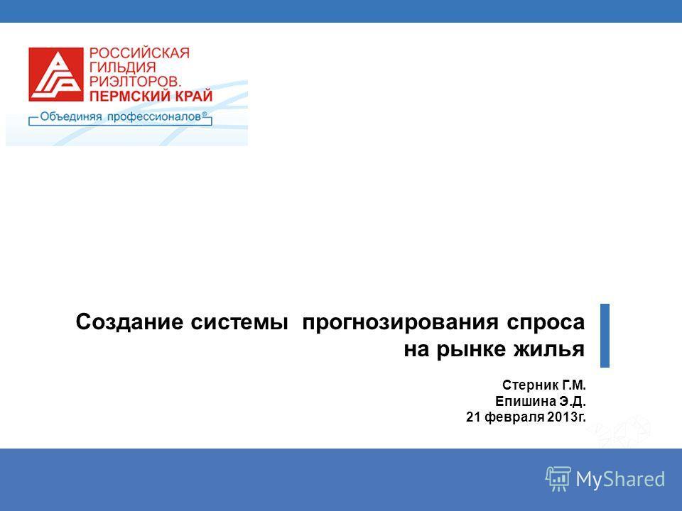 Создание системы прогнозирования спроса на рынке жилья Стерник Г.М. Епишина Э.Д. 21 февраля 2013г.