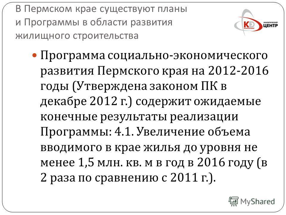 В Пермском крае существуют планы и Программы в области развития жилищного строительства Программа социально - экономического развития Пермского края на 2012-2016 годы ( Утверждена законом ПК в декабре 2012 г.) содержит ожидаемые конечные результаты р