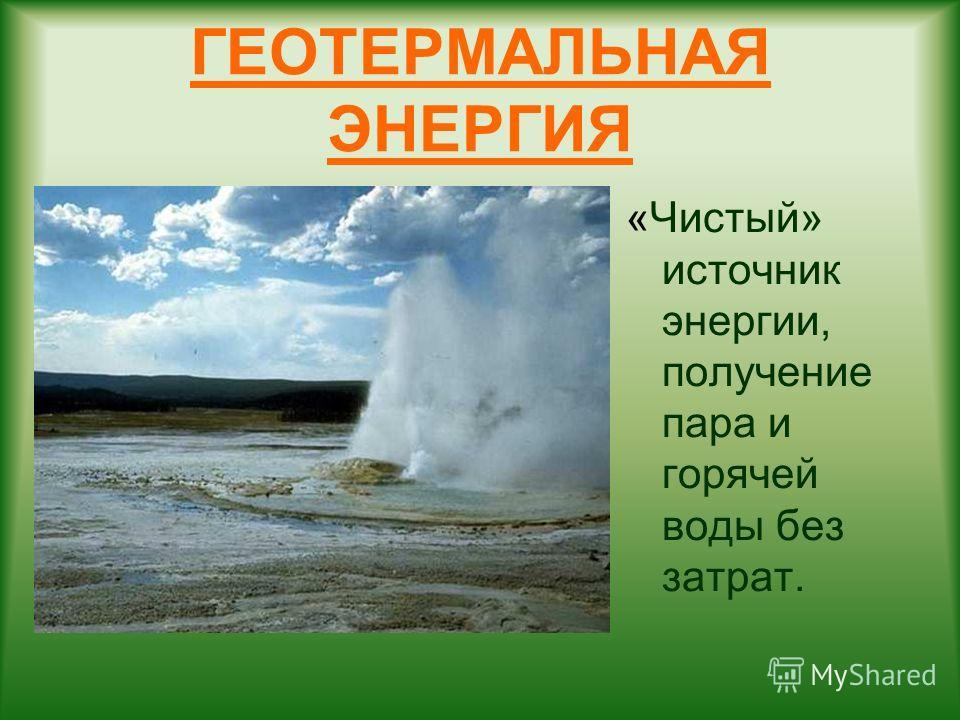 ГЕОТЕРМАЛЬНАЯ ЭНЕРГИЯ «Чистый» источник энергии, получение пара и горячей воды без затрат.