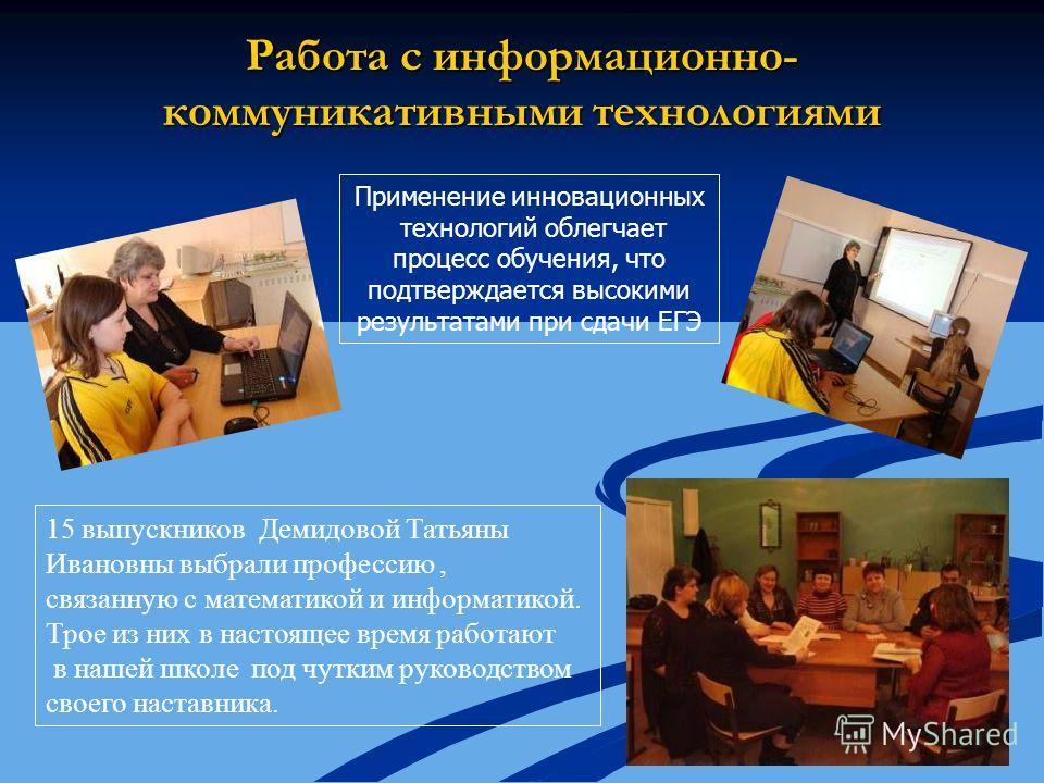 15 выпускников Демидовой Татьяны Ивановны выбрали профессию, связанную с математикой и информатикой. Трое из них в настоящее время работают в нашей школе под чутким руководством своего наставника. Работа с информационно- коммуникативными технологиями