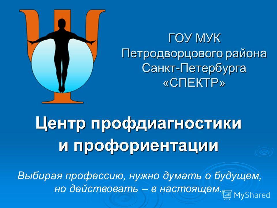 ГОУ МУК Петродворцового района Санкт-Петербурга «СПЕКТР» Центр профдиагностики и профориентации Выбирая профессию, нужно думать о будущем, но действовать – в настоящем.