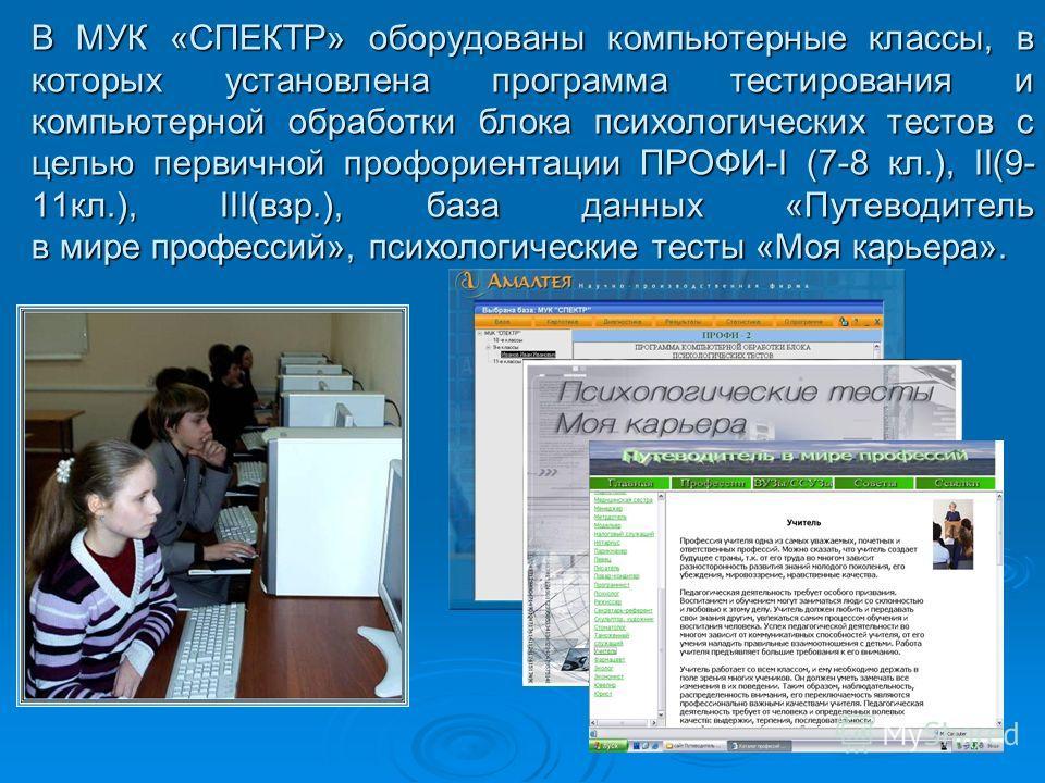 В МУК «СПЕКТР» оборудованы компьютерные классы, в которых установлена программа тестирования и компьютерной обработки блока психологических тестов с целью первичной профориентации ПРОФИ-I (7-8 кл.), II(9- 11кл.), III(взр.), база данных «Путеводитель