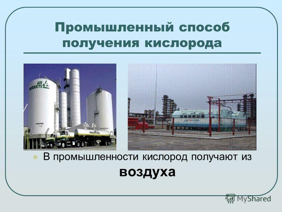 Промышленный способ получения кислорода В промышленности кислород получают из воздуха